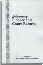 Kentucky Pioneer and Court Records, Abstracts of Early Wills, Deeds, and Marriages . . .