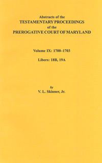 Abstracts of the Testamentary Proceedings of the Prerogative Court of Maryland. Volume IX: 1700-1703, Libers: 18B, 19A