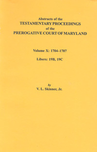 Abstracts of the Testamentary Proceedings of the Prerogative Court of Maryland. Volume X: 1704-1707, Libers 19B, 19C