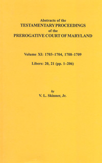 Abstracts of the Testamentary Proceedings of the Prerogative Court of Maryland. Volume XI: 1703-1704, 1707-1709. Libers 20, 21 (pp. 1-206)