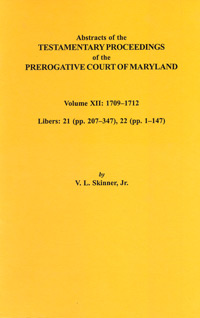 Abstracts of the Testamentary Proceedings of the Prerogative Court of Maryland. Volume XII: 1709-1712; Libers 21 (pp. 207-347), 22 (pp. 1-147)