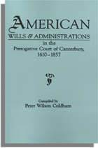 American Wills and Administrations: In the Prerogative Court of Canterbury, 1610-1857