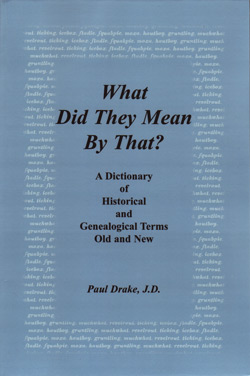 What Did They Mean By That? A Dictionary of Historical and Genealogical Terms, Old and New