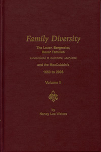 Family Diversity – The Lauer, Borgmeier, Bauer Families – Deutschland to Baltimore, Maryland and the MacCubbin's 1650 to 2006 Vol. II